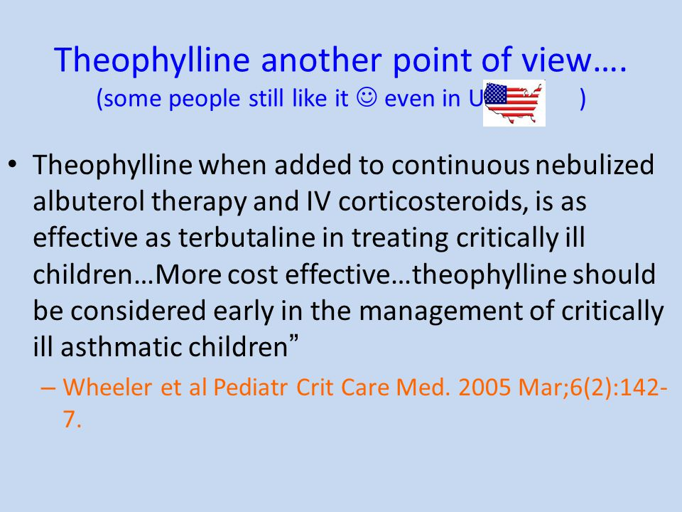 Theophylline another point of view…. (some people still like it even in USA ) Theophylline when added to continuous nebulized albuterol therapy and IV