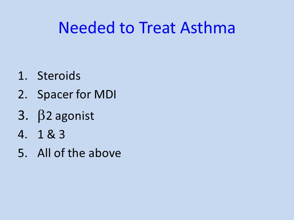 Needed to Treat Asthma 1.Steroids 2.Spacer for MDI 3.  2 agonist 4.1 & 3 5.All of the above