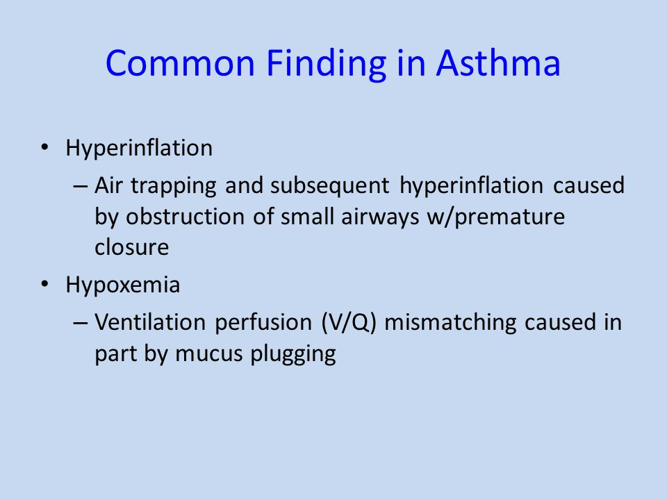 Common Finding in Asthma Hyperinflation – Air trapping and subsequent hyperinflation caused by obstruction of small airways w/premature closure Hypoxe