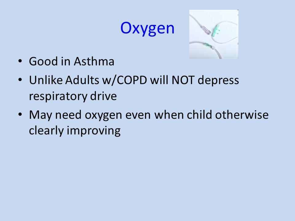 Oxygen Good in Asthma Unlike Adults w/COPD will NOT depress respiratory drive May need oxygen even when child otherwise clearly improving