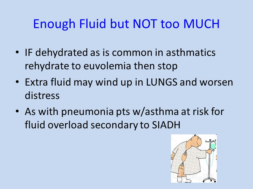 Enough Fluid but NOT too MUCH IF dehydrated as is common in asthmatics rehydrate to euvolemia then stop Extra fluid may wind up in LUNGS and worsen di