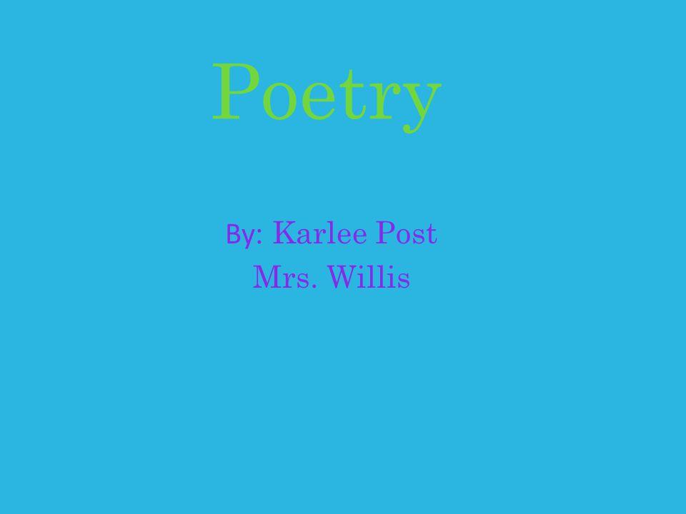 Poetry By : Karlee Post Mrs. Willis
