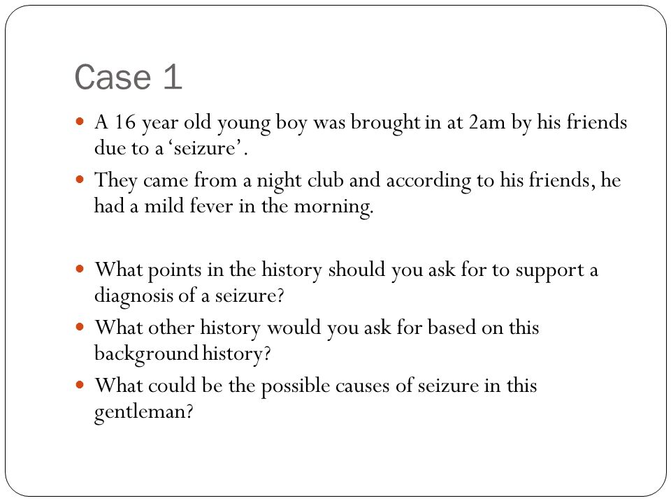 Case 1 A 16 year old young boy was brought in at 2am by his friends due to a 'seizure'.