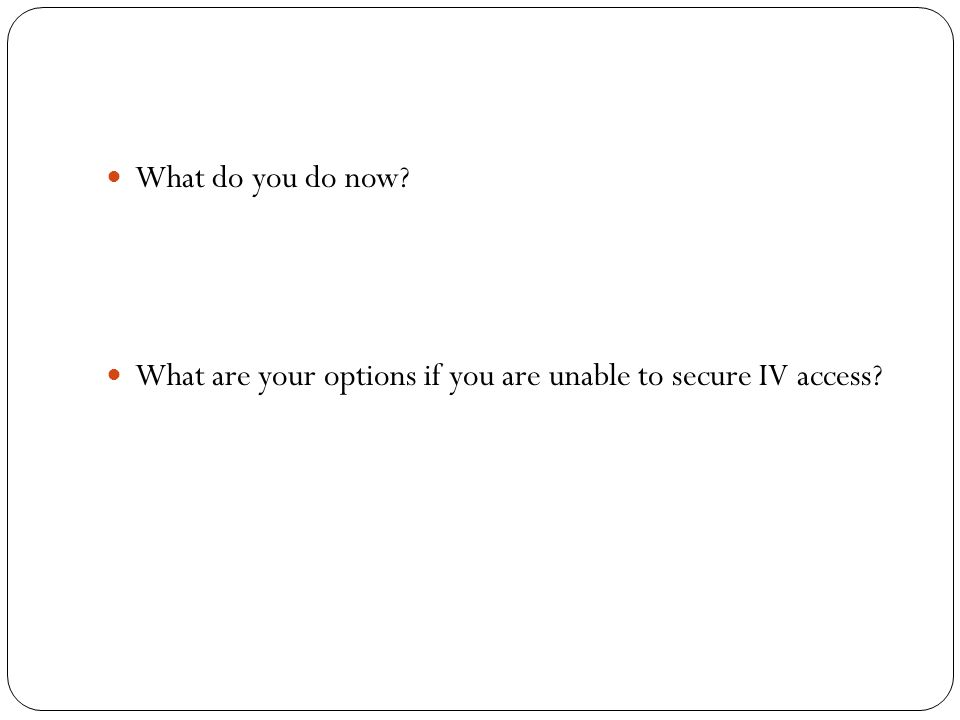 What do you do now? What are your options if you are unable to secure IV access?