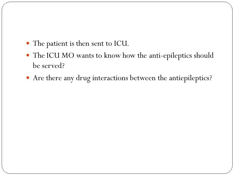 The patient is then sent to ICU. The ICU MO wants to know how the anti-epileptics should be served.