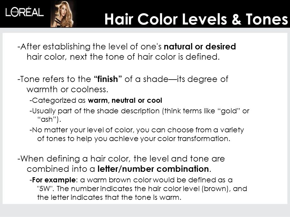 Hair Color Levels & Tones -After establishing the level of one's natural or desired hair color, next the tone of hair color is defined. -Tone refers t