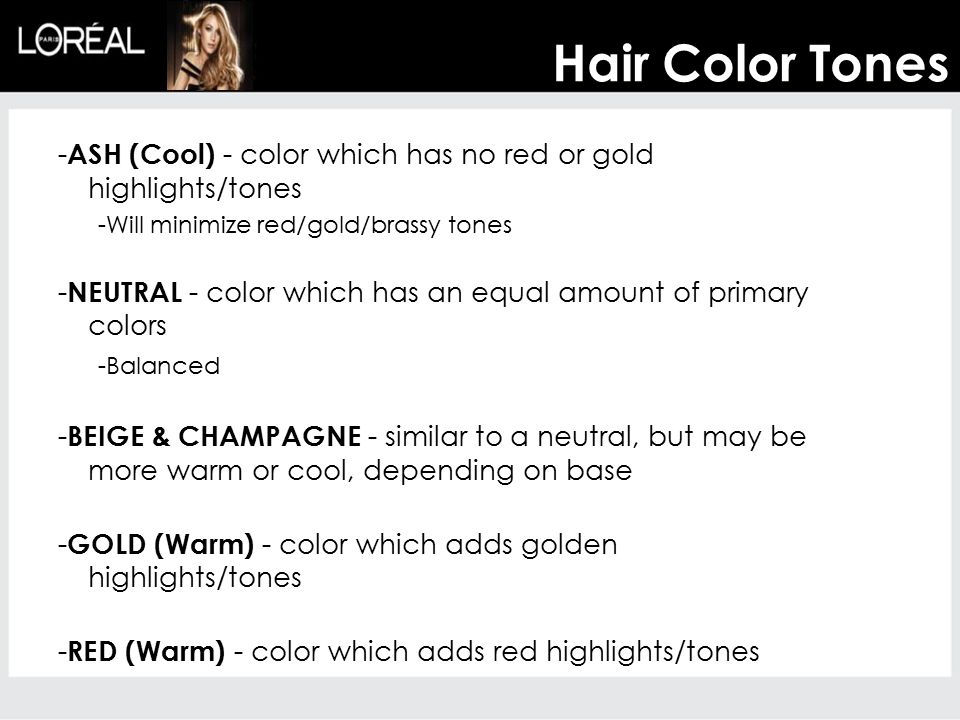 Hair Color Tones - ASH (Cool) - color which has no red or gold highlights/tones -Will minimize red/gold/brassy tones - NEUTRAL - color which has an equal amount of primary colors -Balanced - BEIGE & CHAMPAGNE - similar to a neutral, but may be more warm or cool, depending on base - GOLD (Warm) - color which adds golden highlights/tones - RED (Warm) - color which adds red highlights/tones