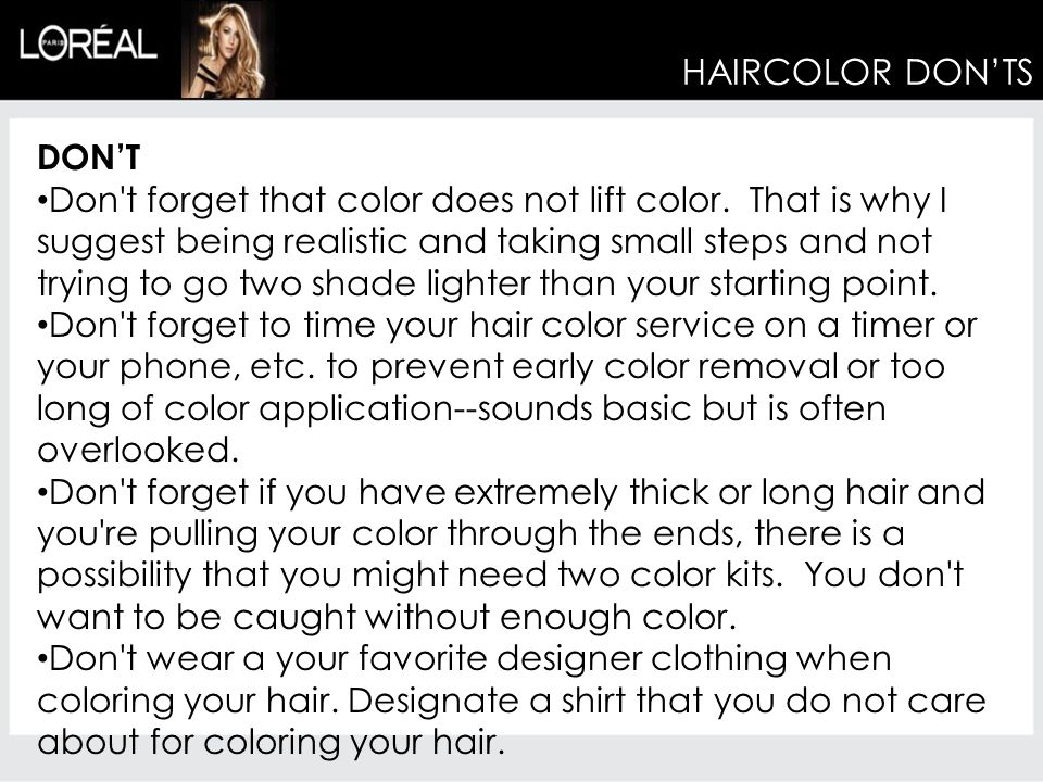 HAIRCOLOR DON'TS DON'T Don't forget that color does not lift color. That is why I suggest being realistic and taking small steps and not trying to go