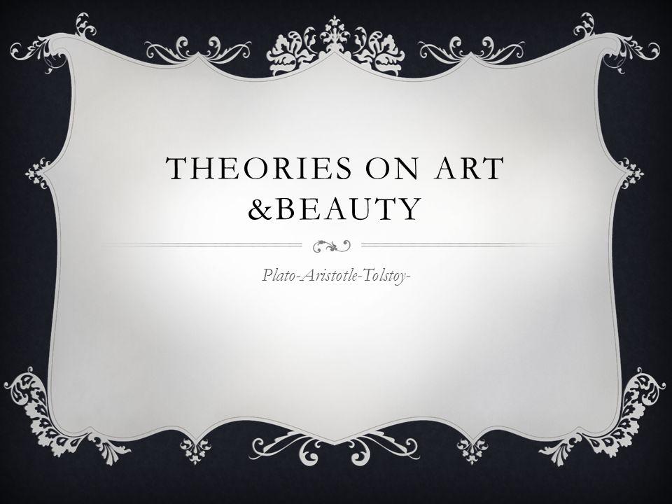 THEORIES ON ART &BEAUTY Plato-Aristotle-Tolstoy-