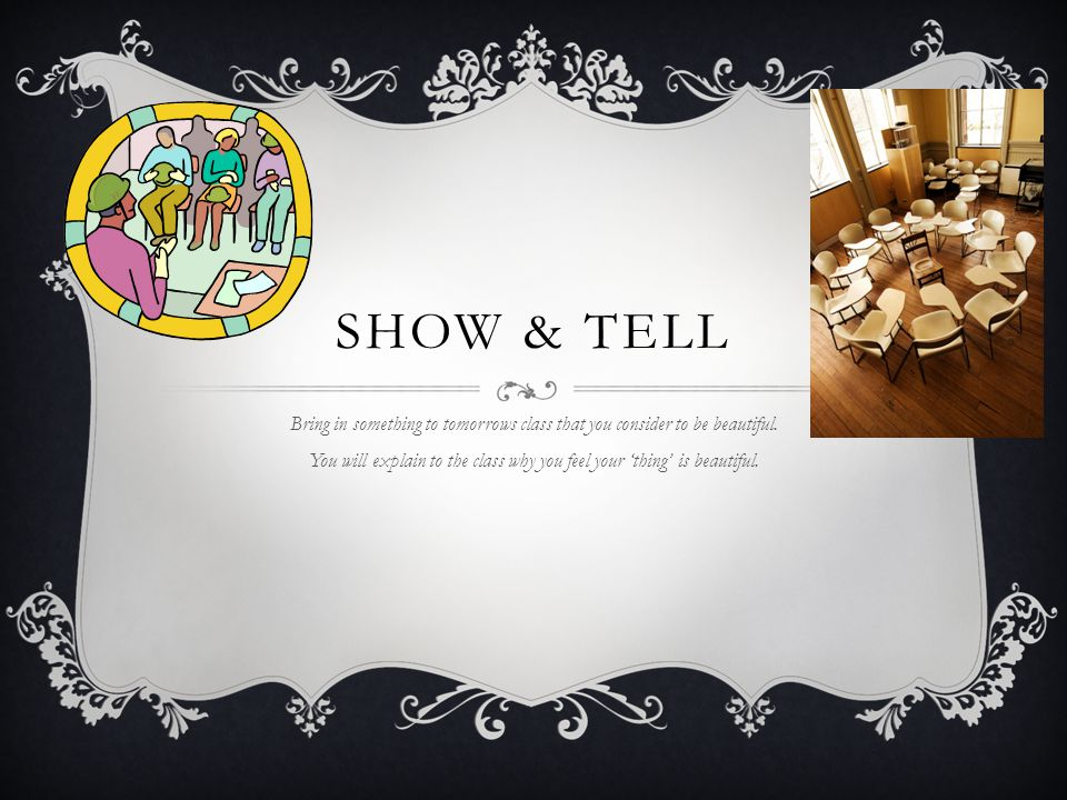 SHOW & TELL Bring in something to tomorrows class that you consider to be beautiful. You will explain to the class why you feel your 'thing' is beauti