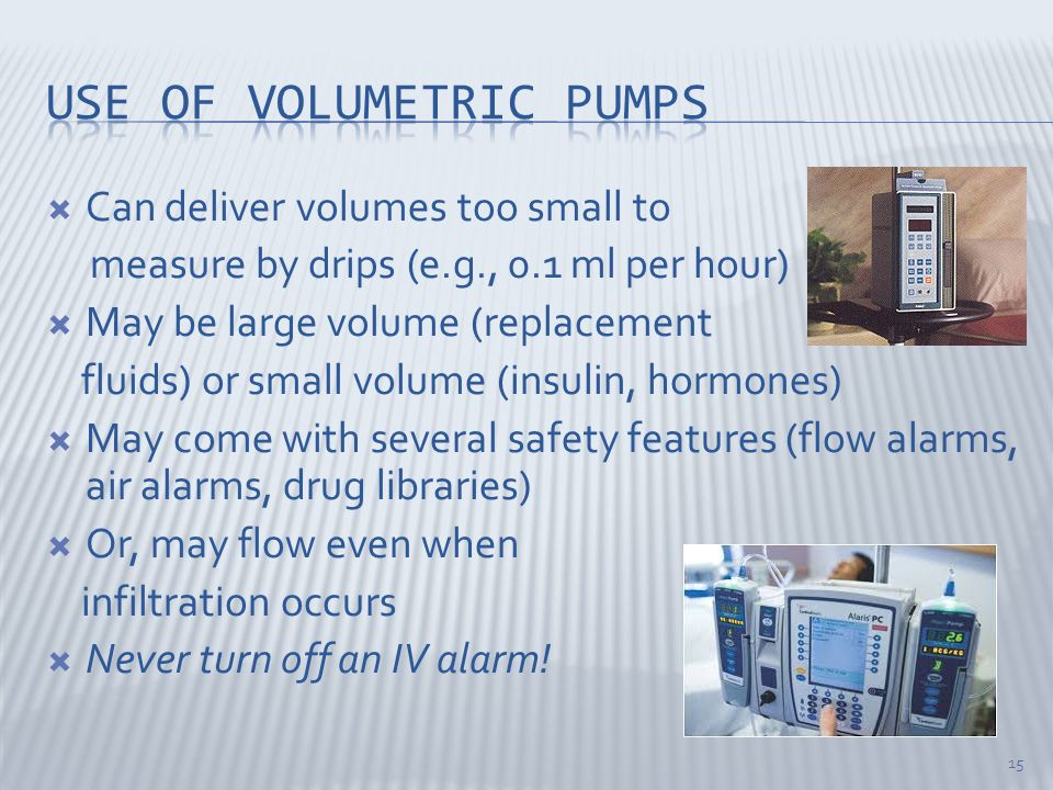  Can deliver volumes too small to measure by drips (e.g., 0.1 ml per hour)  May be large volume (replacement fluids) or small volume (insulin, hormones)  May come with several safety features (flow alarms, air alarms, drug libraries)  Or, may flow even when infiltration occurs  Never turn off an IV alarm.