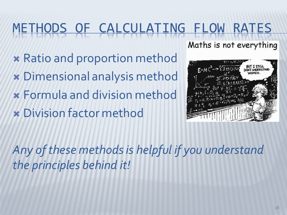  Ratio and proportion method  Dimensional analysis method  Formula and division method  Division factor method Any of these methods is helpful if you understand the principles behind it.