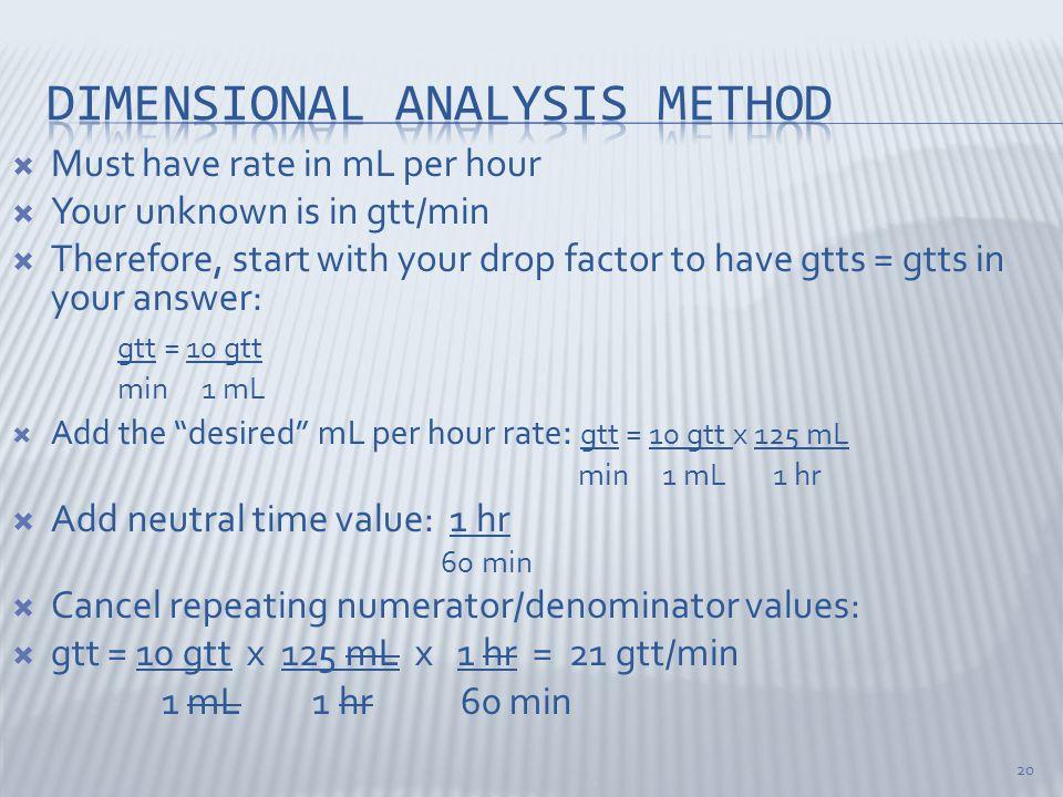  Must have rate in mL per hour  Your unknown is in gtt/min  Therefore, start with your drop factor to have gtts = gtts in your answer: gtt = 10 gtt min 1 mL  Add the desired mL per hour rate : gtt = 10 gtt x 125 mL min 1 mL 1 hr  Add neutral time value: 1 hr 60 min  Cancel repeating numerator/denominator values:  gtt = 10 gtt x 125 mL x 1 hr = 21 gtt/min 1 mL 1 hr 60 min 20