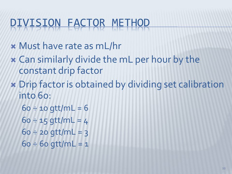  Must have rate as mL/hr  Can similarly divide the mL per hour by the constant drip factor  Drip factor is obtained by dividing set calibration into 60: 60 ÷ 10 gtt/mL = 6 60 ÷ 15 gtt/mL = 4 60 ÷ 20 gtt/mL = 3 60 ÷ 60 gtt/mL = 1 22