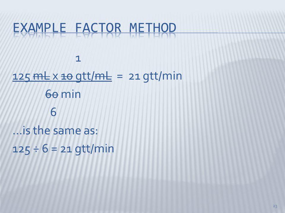 1 125 mL x 10 gtt/mL = 21 gtt/min 60 min 6 …is the same as: 125 ÷ 6 = 21 gtt/min 23