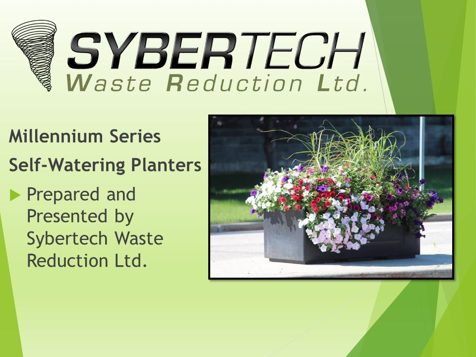 Millennium Series Self-Watering Planters  Prepared and Presented by Sybertech Waste Reduction Ltd.