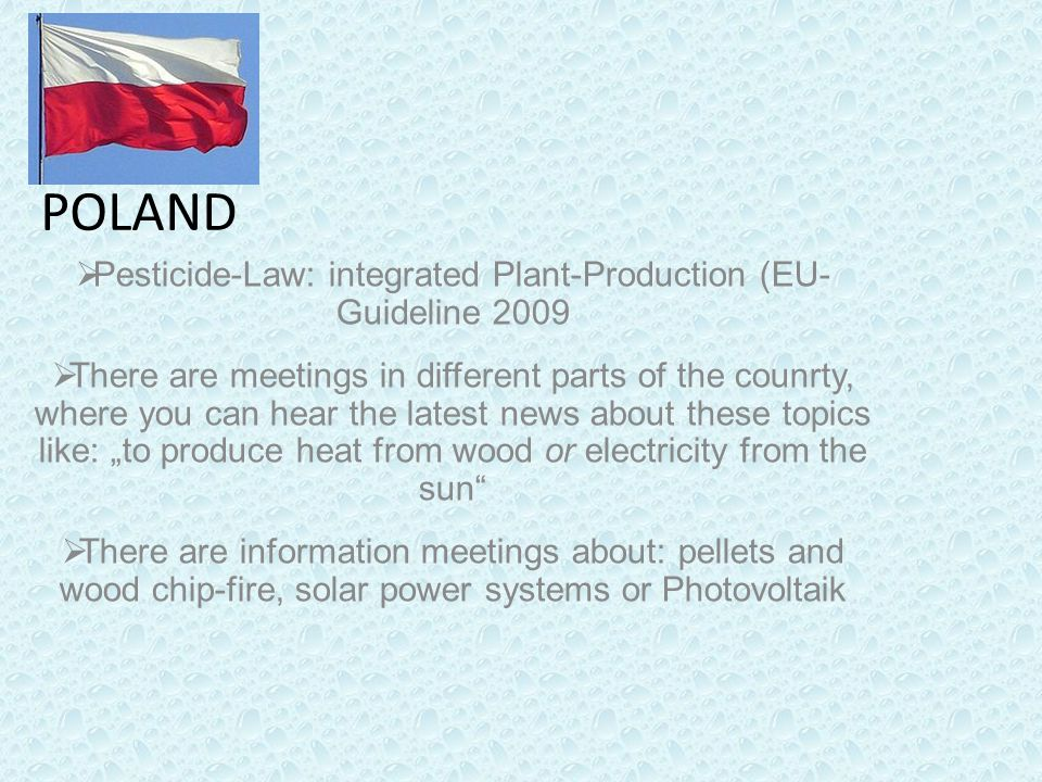 "POLAND  Pesticide-Law: integrated Plant-Production (EU- Guideline 2009  There are meetings in different parts of the counrty, where you can hear the latest news about these topics like: ""to produce heat from wood or electricity from the sun  There are information meetings about: pellets and wood chip-fire, solar power systems or Photovoltaik"