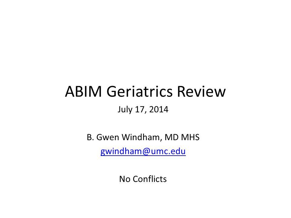 ABIM Geriatrics Review July 17, 2014 B. Gwen Windham, MD MHS gwindham@umc.edu No Conflicts
