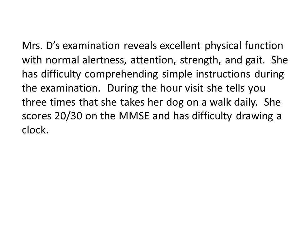 Mrs. D's examination reveals excellent physical function with normal alertness, attention, strength, and gait. She has difficulty comprehending simple