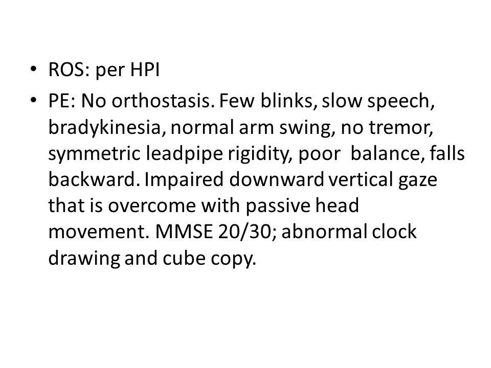 ROS: per HPI PE: No orthostasis. Few blinks, slow speech, bradykinesia, normal arm swing, no tremor, symmetric leadpipe rigidity, poor balance, falls