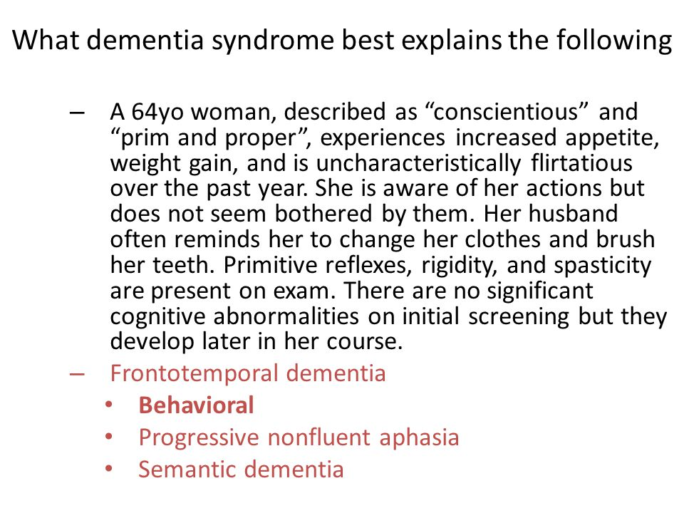 – A 64yo woman, described as conscientious and prim and proper , experiences increased appetite, weight gain, and is uncharacteristically flirtatious over the past year.
