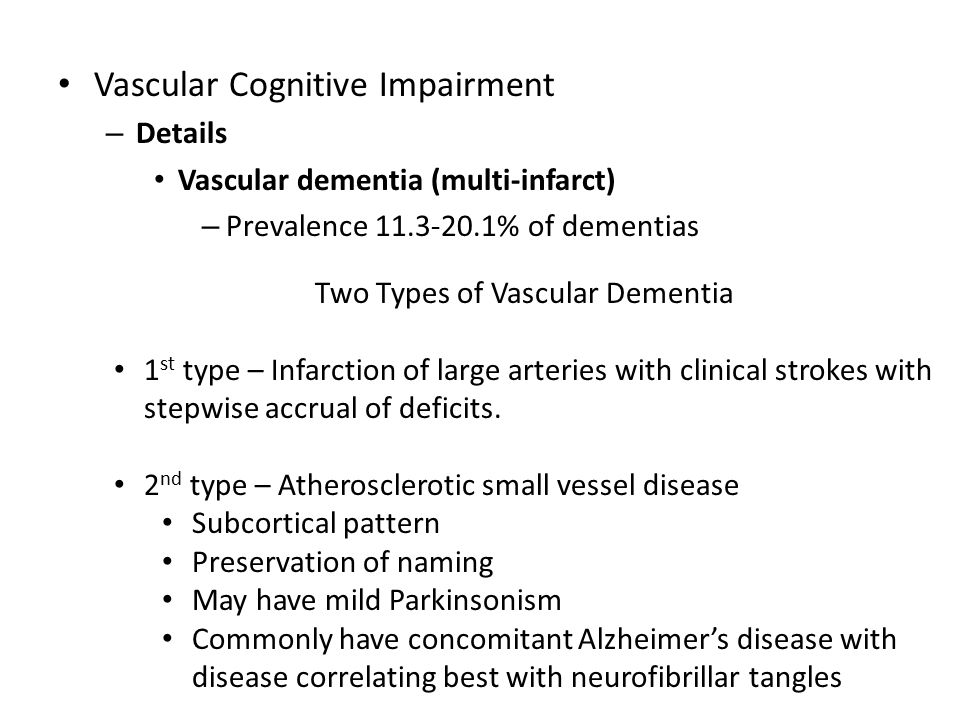 Vascular Cognitive Impairment – Details Vascular dementia (multi-infarct) – Prevalence 11.3-20.1% of dementias Two Types of Vascular Dementia 1 st type – Infarction of large arteries with clinical strokes with stepwise accrual of deficits.
