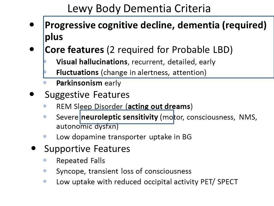 Lewy Body Dementia Criteria Progressive cognitive decline, dementia (required) plus Core features (2 required for Probable LBD) Visual hallucinations, recurrent, detailed, early Fluctuations (change in alertness, attention) Parkinsonism early Suggestive Features REM Sleep Disorder (acting out dreams) Severe neuroleptic sensitivity (motor, consciousness, NMS, autonomic dysfxn) Low dopamine transporter uptake in BG Supportive Features Repeated Falls Syncope, transient loss of consciousness Low uptake with reduced occipital activity PET/ SPECT