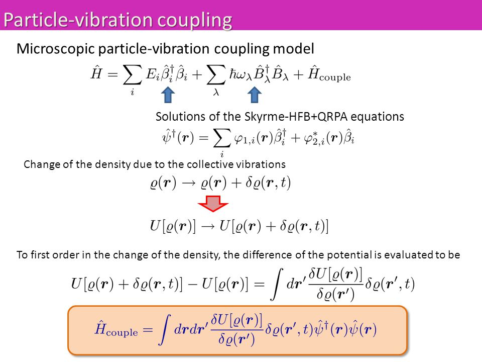 Particle-vibration coupling Microscopic particle-vibration coupling model Solutions of the Skyrme-HFB+QRPA equations Change of the density due to the collective vibrations To first order in the change of the density, the difference of the potential is evaluated to be