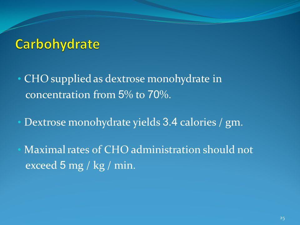 CHO supplied as dextrose monohydrate in concentration from 5 % to 70 %. Dextrose monohydrate yields 3.4 calories / gm. Maximal rates of CHO administra
