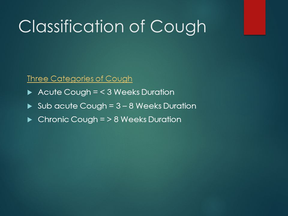 Classification of Cough Three Categories of Cough  Acute Cough = < 3 Weeks Duration  Sub acute Cough = 3 – 8 Weeks Duration  Chronic Cough = > 8 Weeks Duration
