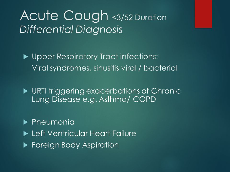 Acute Cough <3/52 Duration Differential Diagnosis  Upper Respiratory Tract infections: Viral syndromes, sinusitis viral / bacterial  URTI triggering exacerbations of Chronic Lung Disease e.g.