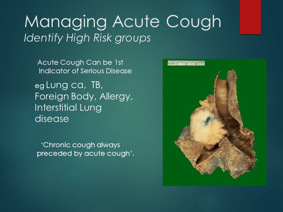 Managing Acute Cough Identify High Risk groups Acute Cough Can be 1st Indicator of Serious Disease eg Lung ca, TB, Foreign Body, Allergy, Interstitial Lung disease 'Chronic cough always preceded by acute cough'.
