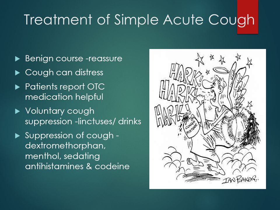 Treatment of Simple Acute Cough  Benign course -reassure  Cough can distress  Patients report OTC medication helpful  Voluntary cough suppression -linctuses/ drinks  Suppression of cough - dextromethorphan, menthol, sedating antihistamines & codeine