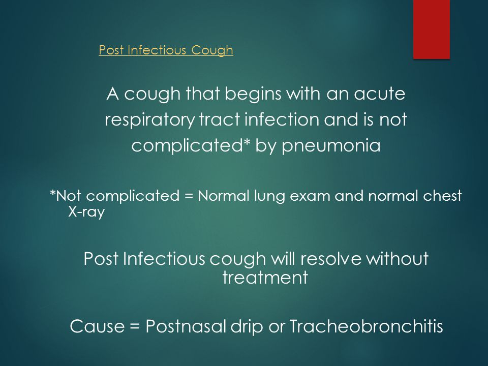 Post Infectious Cough A cough that begins with an acute respiratory tract infection and is not complicated* by pneumonia *Not complicated = Normal lung exam and normal chest X-ray Post Infectious cough will resolve without treatment Cause = Postnasal drip or Tracheobronchitis