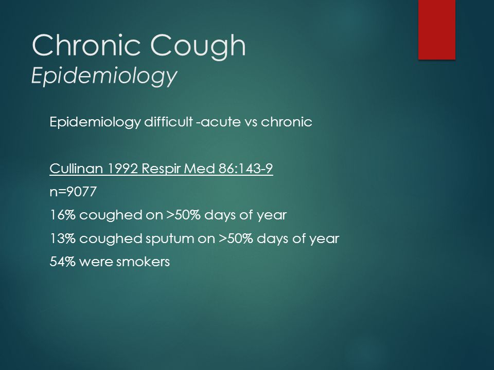 Chronic Cough Epidemiology Epidemiology difficult -acute vs chronic Cullinan 1992 Respir Med 86:143-9 n=9077 16% coughed on >50% days of year 13% coughed sputum on >50% days of year 54% were smokers