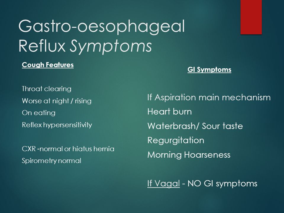 Gastro-oesophageal Reflux Symptoms GI Symptoms If Aspiration main mechanism Heart burn Waterbrash/ Sour taste Regurgitation Morning Hoarseness If Vagal - NO GI symptoms Cough Features Throat clearing Worse at night / rising On eating Reflex hypersensitivity CXR -normal or hiatus hernia Spirometry normal