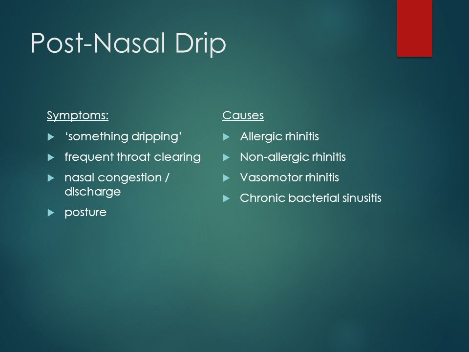 Post-Nasal Drip Symptoms:  'something dripping'  frequent throat clearing  nasal congestion / discharge  posture Causes  Allergic rhinitis  Non-allergic rhinitis  Vasomotor rhinitis  Chronic bacterial sinusitis