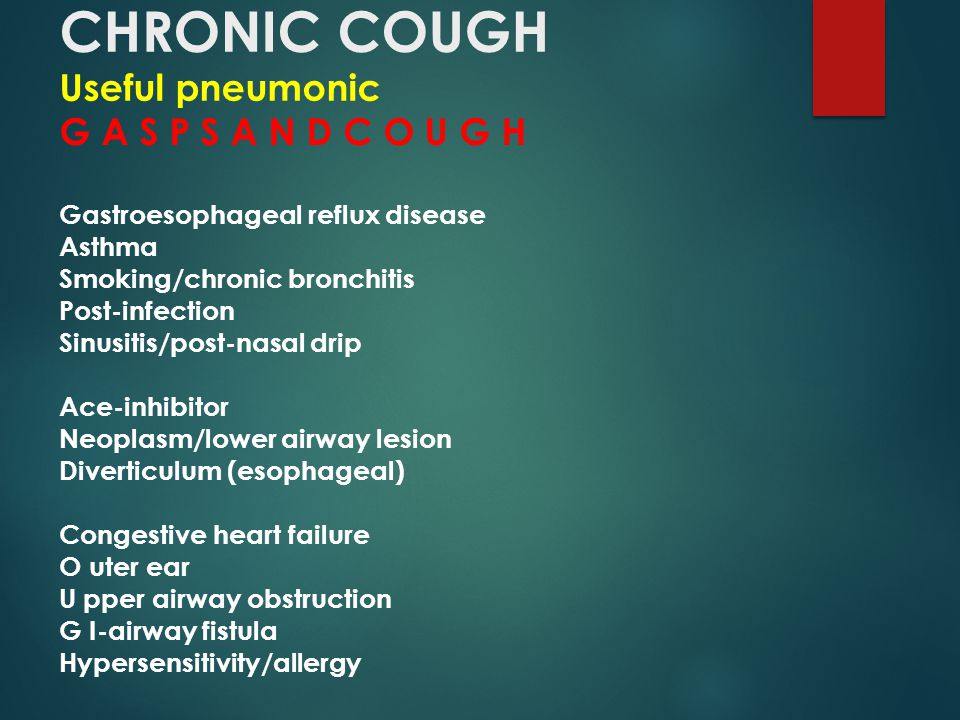 CHRONIC COUGH Useful pneumonic G A S P S A N D C O U G H Gastroesophageal reflux disease Asthma Smoking/chronic bronchitis Post-infection Sinusitis/post-nasal drip Ace-inhibitor Neoplasm/lower airway lesion Diverticulum (esophageal) Congestive heart failure O uter ear U pper airway obstruction G I-airway fistula Hypersensitivity/allergy