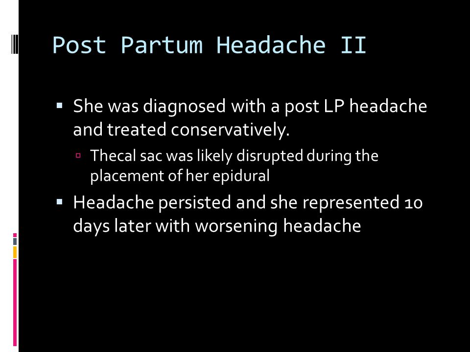Post Partum Headache II  She was diagnosed with a post LP headache and treated conservatively.  Thecal sac was likely disrupted during the placement