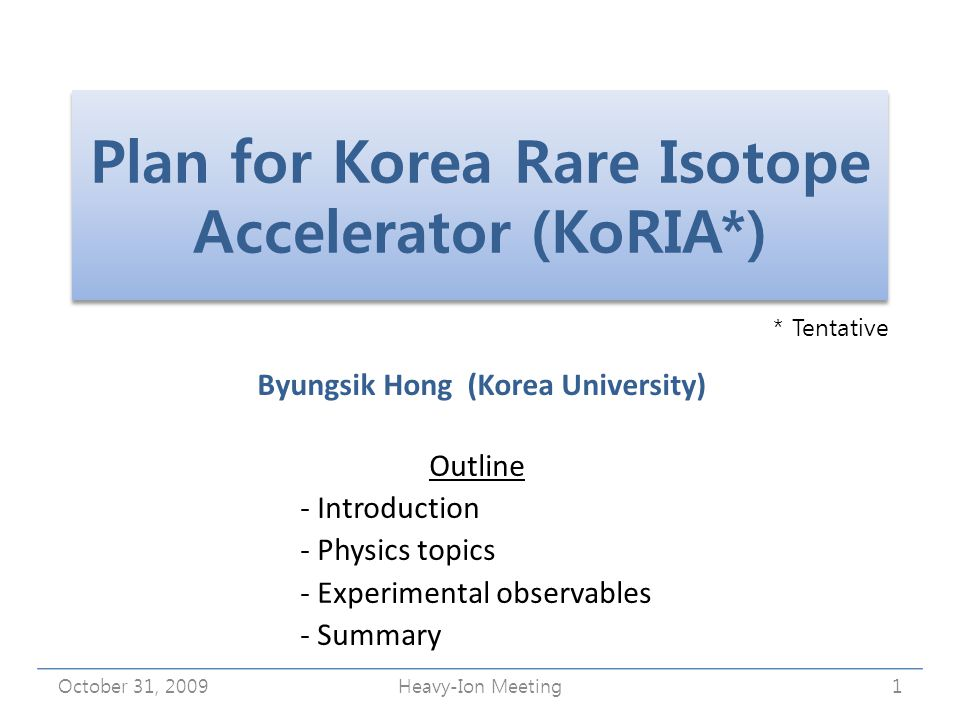 Plan for Korea Rare Isotope Accelerator (KoRIA*) Byungsik Hong (Korea University) October 31, 20091Heavy-Ion Meeting Outline - Introduction - Physics topics - Experimental observables - Summary * Tentative