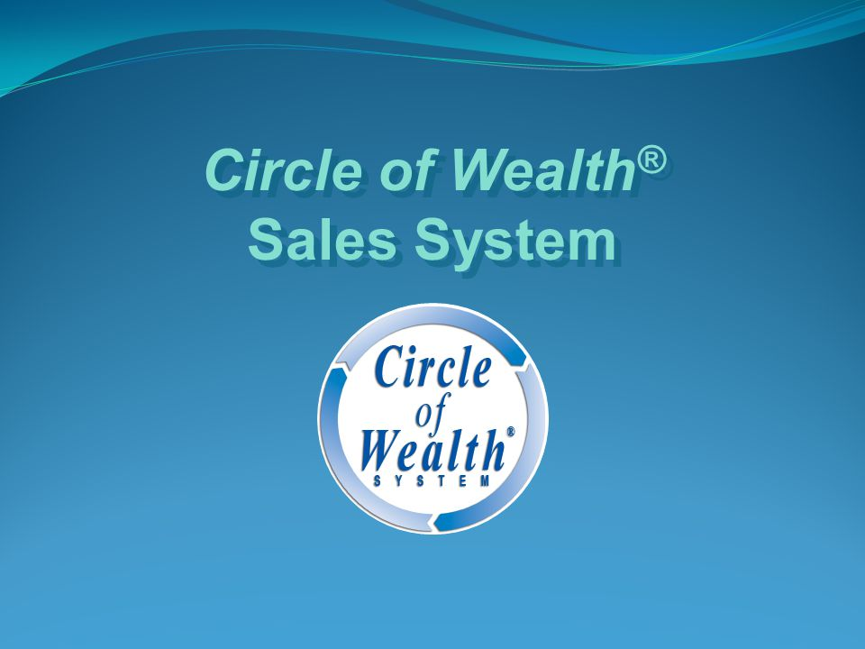 Circle of Wealth ® Sales System Circle of Wealth ® Sales System