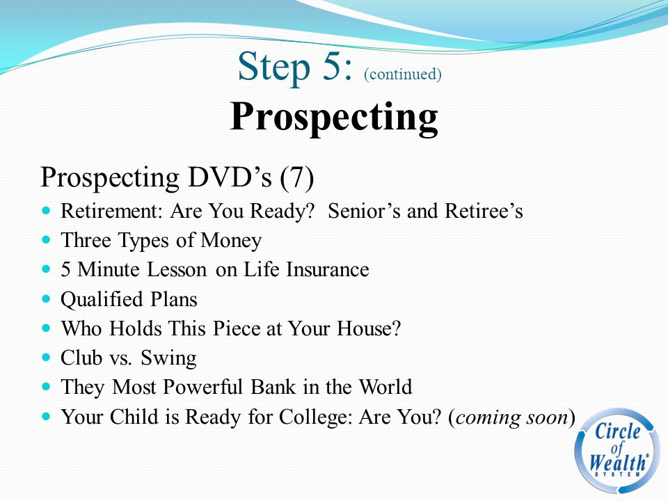 Step 5: (continued) Prospecting Prospecting DVD's (7) Retirement: Are You Ready? Senior's and Retiree's Three Types of Money 5 Minute Lesson on Life I