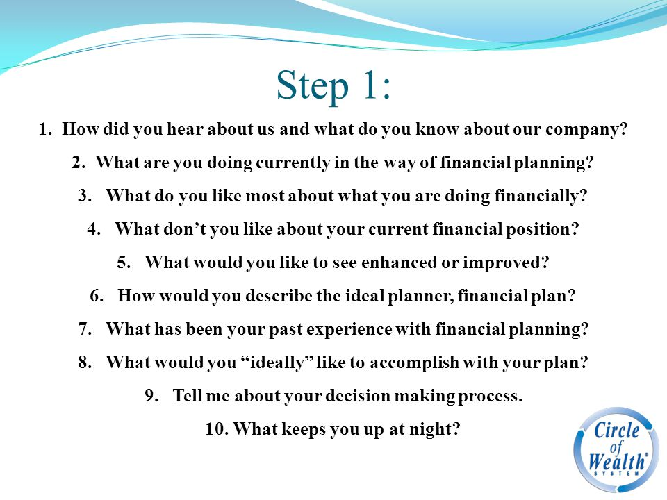 Step 1: 1. How did you hear about us and what do you know about our company? 2. What are you doing currently in the way of financial planning? 3. What