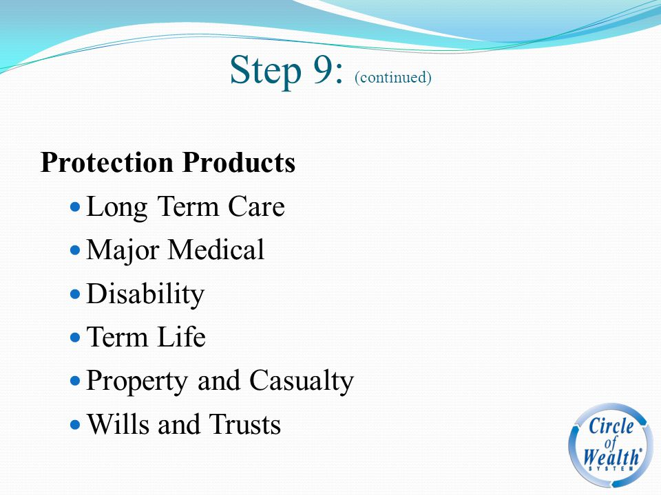 Protection Products Long Term Care Major Medical Disability Term Life Property and Casualty Wills and Trusts Step 9: (continued)