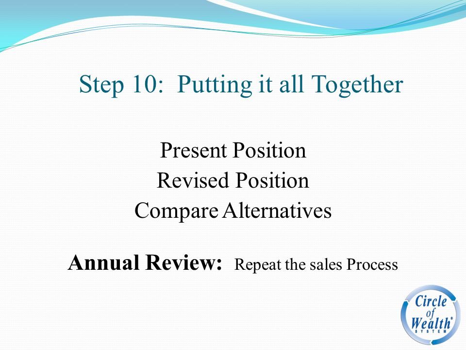 Step 10: Putting it all Together Present Position Revised Position Compare Alternatives Annual Review: Repeat the sales Process