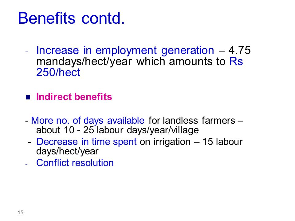 15 Benefits contd. - Increase in employment generation – 4.75 mandays/hect/year which amounts to Rs 250/hect Indirect benefits - More no. of days avai