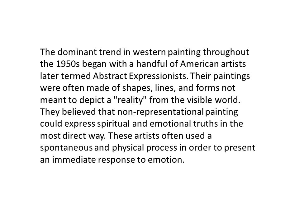 The dominant trend in western painting throughout the 1950s began with a handful of American artists later termed Abstract Expressionists. Their paint