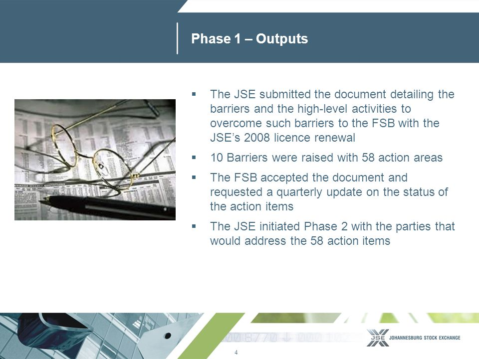 4 www.jse.co.za Phase 1 – Outputs  The JSE submitted the document detailing the barriers and the high-level activities to overcome such barriers to the FSB with the JSE's 2008 licence renewal  10 Barriers were raised with 58 action areas  The FSB accepted the document and requested a quarterly update on the status of the action items  The JSE initiated Phase 2 with the parties that would address the 58 action items