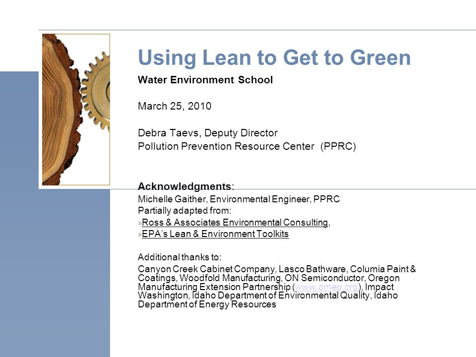 Using Lean to Get to Green Water Environment School March 25, 2010 Debra Taevs, Deputy Director Pollution Prevention Resource Center (PPRC) Acknowledgments: Michelle Gaither, Environmental Engineer, PPRC Partially adapted from: » Ross & Associates Environmental Consulting, » EPA's Lean & Environment Toolkits Additional thanks to: Canyon Creek Cabinet Company, Lasco Bathware, Columia Paint & Coatings, Woodfold Manufacturing, ON Semiconductor, Oregon Manufacturing Extension Partnership (www.omep.org), Impact Washington, Idaho Department of Environmental Quality, Idaho Department of Energy Resourceswww.omep.org
