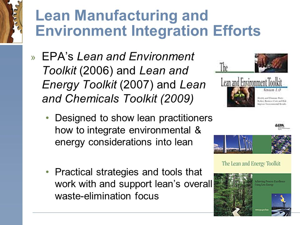 Lean Manufacturing and Environment Integration Efforts » EPA's Lean and Environment Toolkit (2006) and Lean and Energy Toolkit (2007) and Lean and Chemicals Toolkit (2009) Designed to show lean practitioners how to integrate environmental & energy considerations into lean Practical strategies and tools that work with and support lean's overall waste-elimination focus